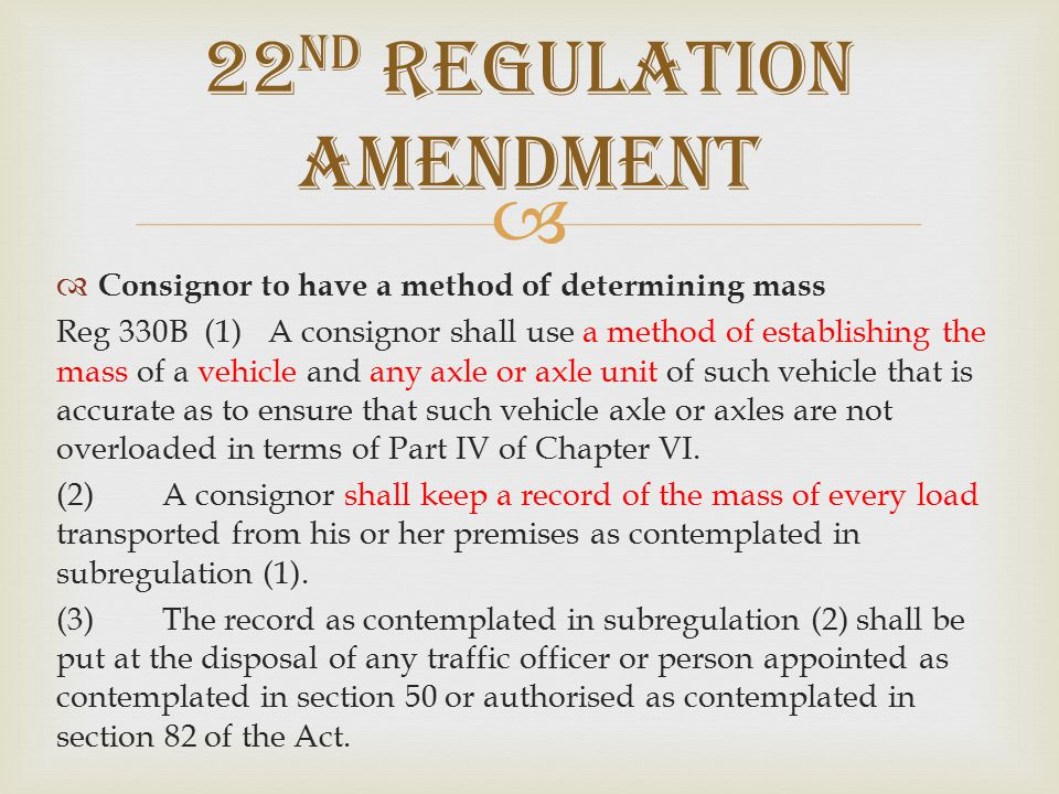   Consignor to have a method of determining mass Reg 330B (1)A consignor shall use a method of establishing the mass of a vehicle and any axle or axle unit of such vehicle that is accurate as to ensure that such vehicle axle or axles are not overloaded in terms of Part IV of Chapter VI.