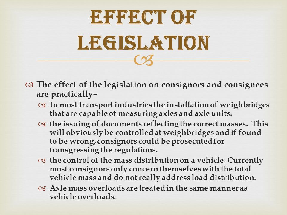   The effect of the legislation on consignors and consignees are practically–  In most transport industries the installation of weighbridges that are capable of measuring axles and axle units.