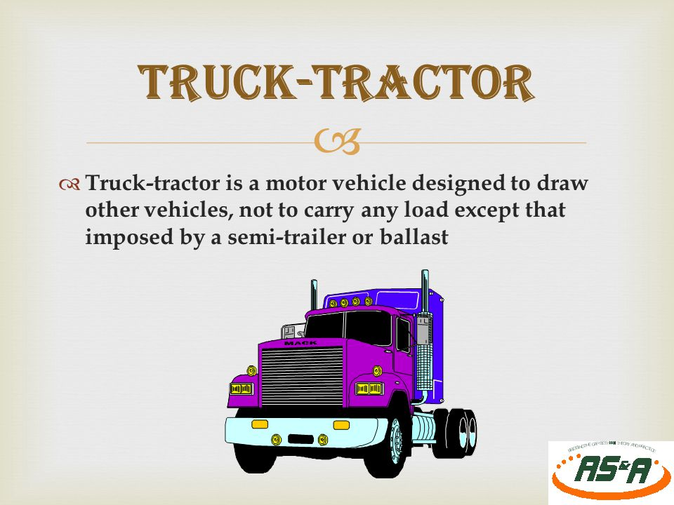   Truck-tractor is a motor vehicle designed to draw other vehicles, not to carry any load except that imposed by a semi-trailer or ballast 21 TRUCK-TRACTOR