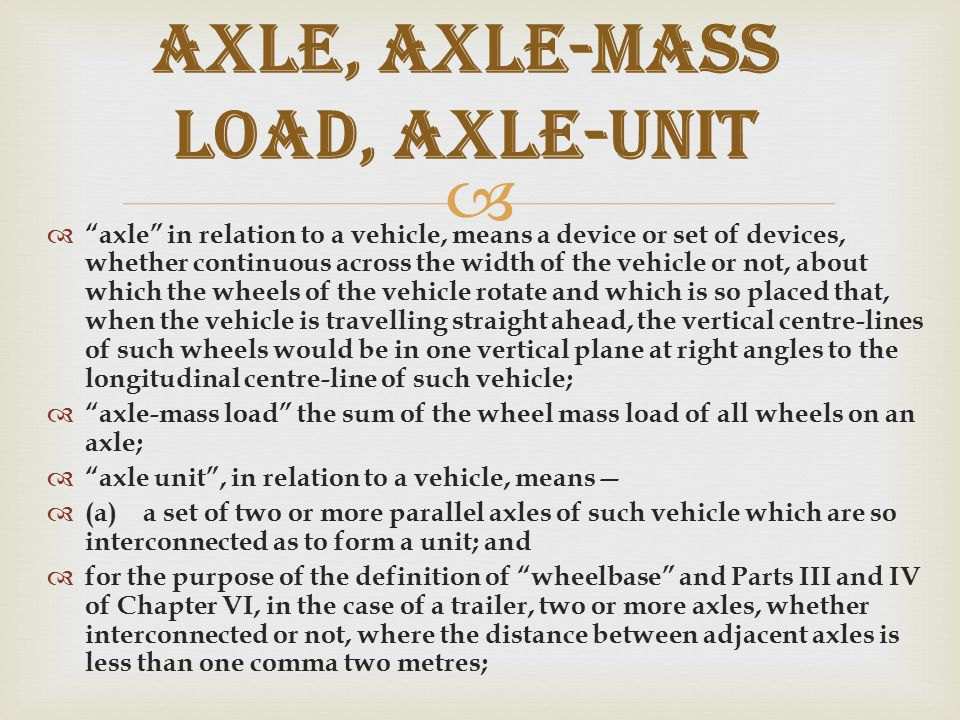   axle in relation to a vehicle, means a device or set of devices, whether continuous across the width of the vehicle or not, about which the wheels of the vehicle rotate and which is so placed that, when the vehicle is travelling straight ahead, the vertical centre ‑ lines of such wheels would be in one vertical plane at right angles to the longitudinal centre ‑ line of such vehicle;  axle ‑ mass load the sum of the wheel mass load of all wheels on an axle;  axle unit , in relation to a vehicle, means—  (a)a set of two or more parallel axles of such vehicle which are so interconnected as to form a unit; and  for the purpose of the definition of wheelbase and Parts III and IV of Chapter VI, in the case of a trailer, two or more axles, whether interconnected or not, where the distance between adjacent axles is less than one comma two metres; Axle, axle-mass load, axle-unit