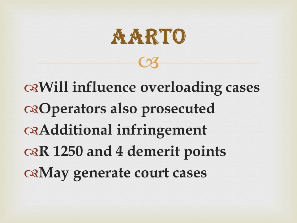   Will influence overloading cases  Operators also prosecuted  Additional infringement  R 1250 and 4 demerit points  May generate court cases AARTO