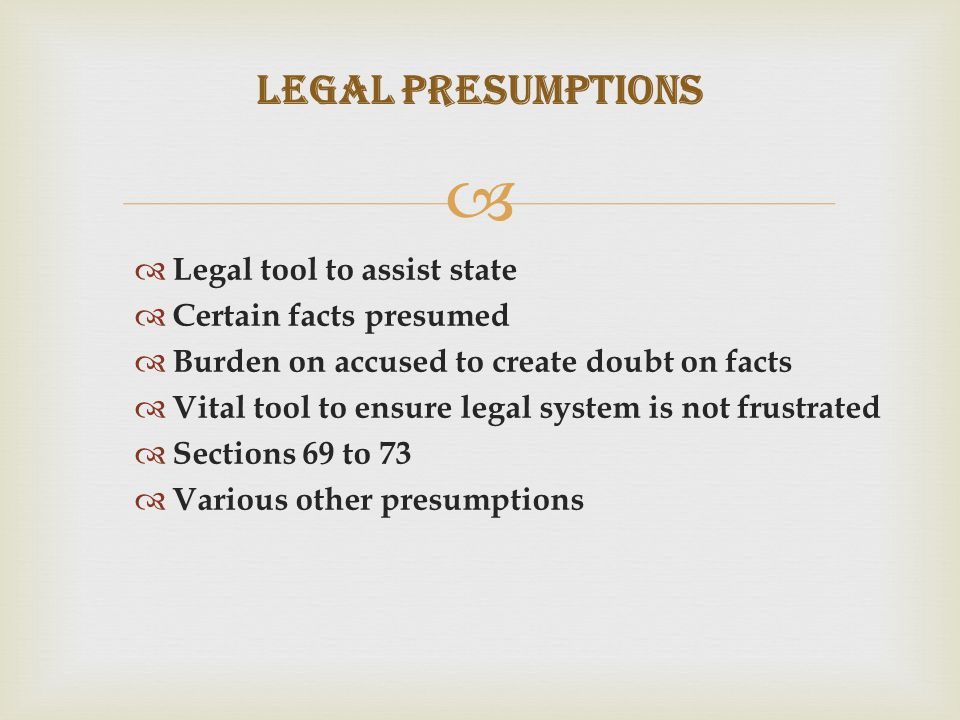   Legal tool to assist state  Certain facts presumed  Burden on accused to create doubt on facts  Vital tool to ensure legal system is not frustrated  Sections 69 to 73  Various other presumptions Legal Presumptions