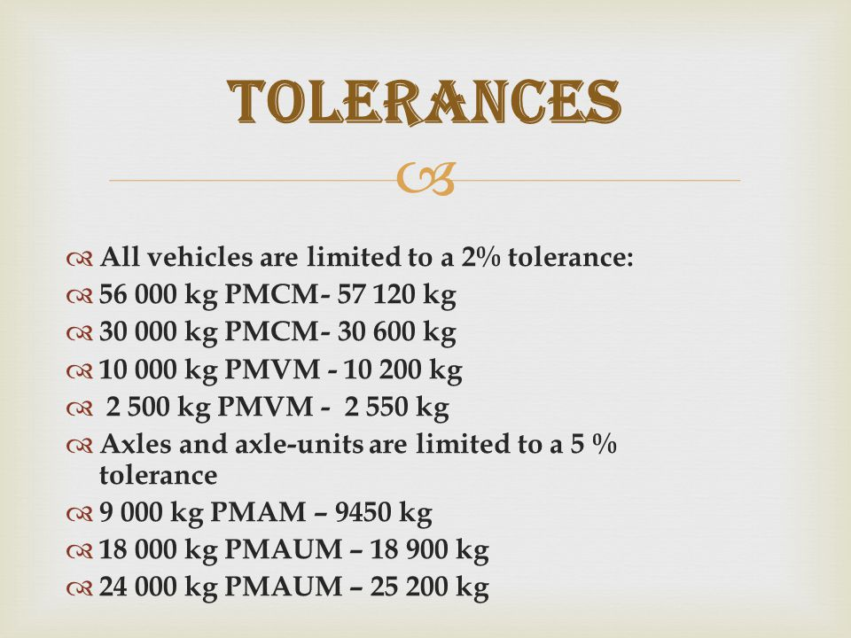   All vehicles are limited to a 2% tolerance:  56 000 kg PMCM- 57 120 kg  30 000 kg PMCM- 30 600 kg  10 000 kg PMVM - 10 200 kg  2 500 kg PMVM- 2 550 kg  Axles and axle-units are limited to a 5 % tolerance  9 000 kg PMAM – 9450 kg  18 000 kg PMAUM – 18 900 kg  24 000 kg PMAUM – 25 200 kg TOLERANCES