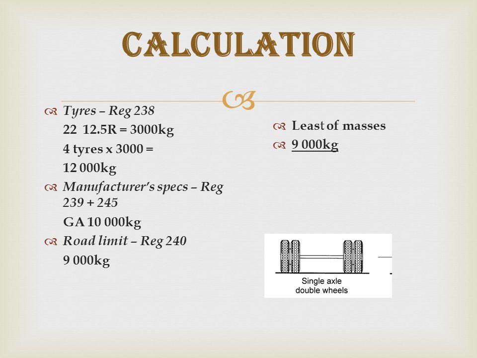  Calculation  Tyres – Reg 238 22 12.5R = 3000kg 4 tyres x 3000 = 12 000kg  Manufacturer's specs – Reg 239 + 245 GA 10 000kg  Road limit – Reg 240 9 000kg  Leas t of masses  9 000kg