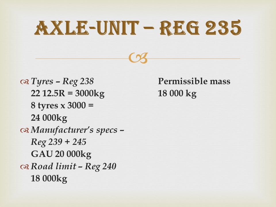   Tyres – Reg 238 Permissible mass 22 12.5R = 3000kg18 000 kg 8 tyres x 3000 = 24 000kg  Manufacturer's specs – Reg 239 + 245 GAU 20 000kg  Road limit – Reg 240 18 000kg Axle-unit – REG 235