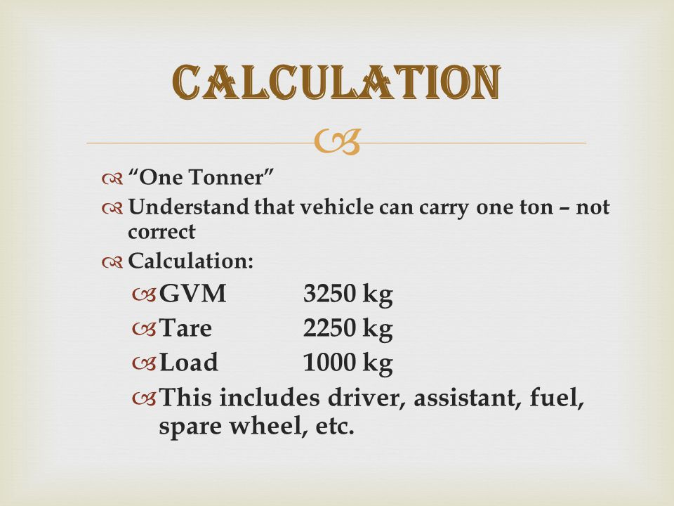   One Tonner  Understand that vehicle can carry one ton – not correct  Calculation:  GVM3250 kg  Tare2250 kg  Load1000 kg  This includes driver, assistant, fuel, spare wheel, etc.