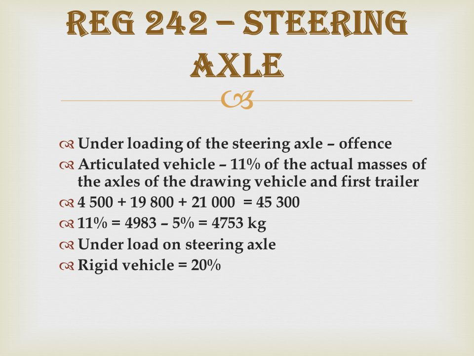   Under loading of the steering axle – offence  Articulated vehicle – 11% of the actual masses of the axles of the drawing vehicle and first trailer  4 500 + 19 800 + 21 000 = 45 300  11% = 4983 – 5% = 4753 kg  Under load on steering axle  Rigid vehicle = 20% REG 242 – Steering axle
