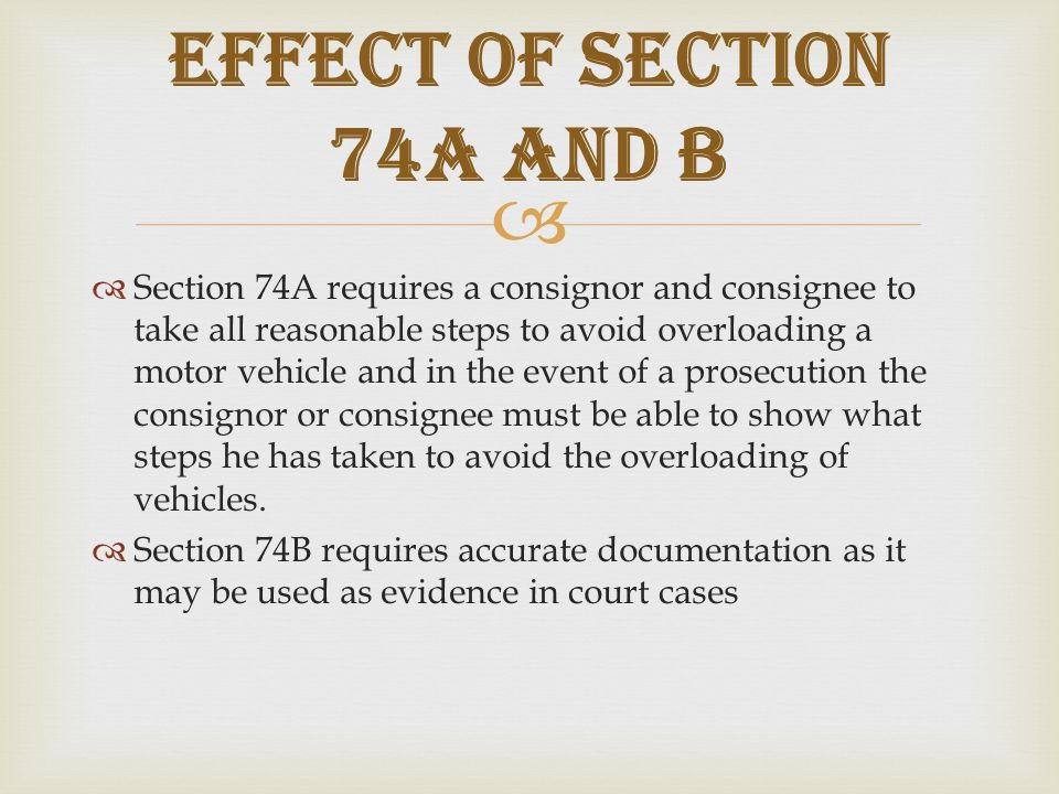   Section 74A requires a consignor and consignee to take all reasonable steps to avoid overloading a motor vehicle and in the event of a prosecution the consignor or consignee must be able to show what steps he has taken to avoid the overloading of vehicles.