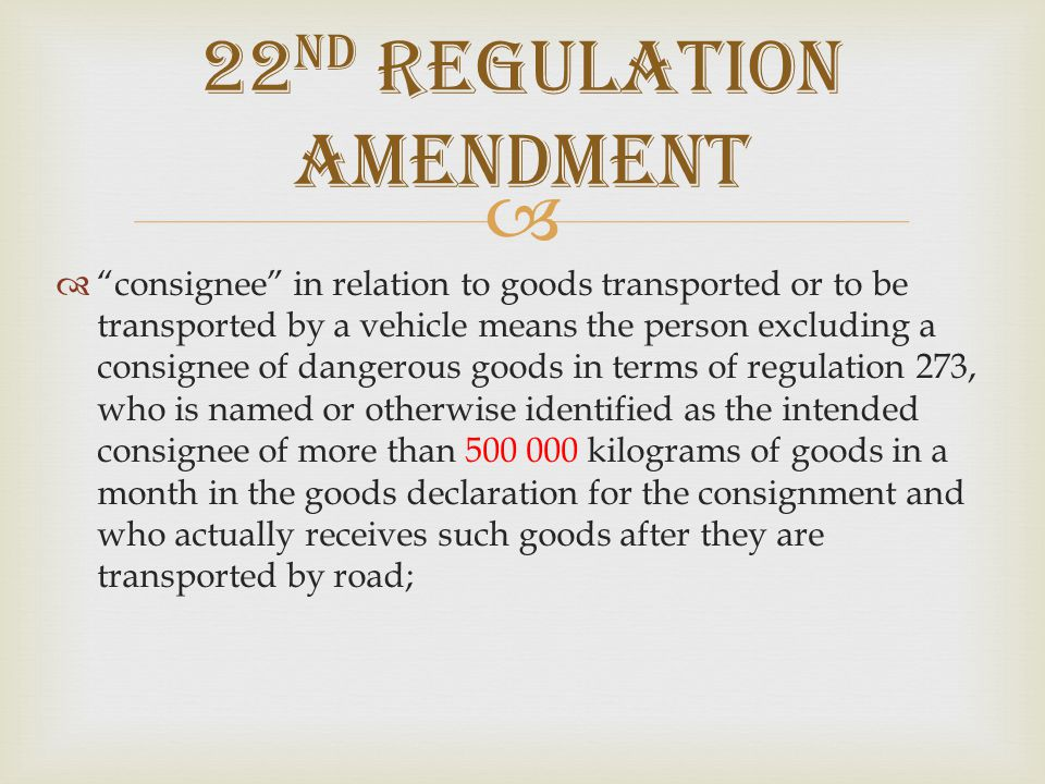   consignor means a person excluding a consignor of dangerous goods in terms of regulation 273, who is named or otherwise identified as the consignor of goods in the goods declaration relating to the transportation of more than 500 000 kilograms of goods in a month by road or engages an operator of a vehicle, either directly or indirectly or through an agent or other intermediary, to transport the goods by road or has possession of, or control over, the goods immediately before the goods are transported by road or loads a vehicle with the goods, for transport by road, at a place where goods are stored in bulk or temporarily held but excludes a driver of the vehicle, or any person responsible for the normal operation of the vehicle during loading; 22 ND REGULATION AMENDMENT