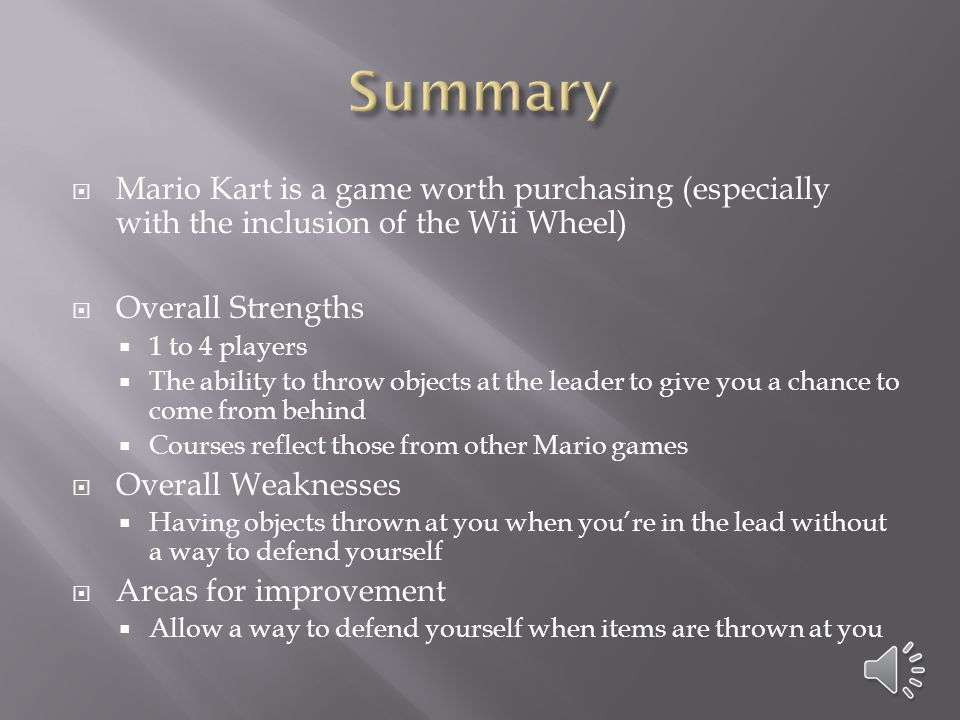  Mario Kart is a game worth purchasing (especially with the inclusion of the Wii Wheel)  Overall Strengths  1 to 4 players  The ability to throw objects at the leader to give you a chance to come from behind  Courses reflect those from other Mario games  Overall Weaknesses  Having objects thrown at you when you're in the lead without a way to defend yourself  Areas for improvement  Allow a way to defend yourself when items are thrown at you