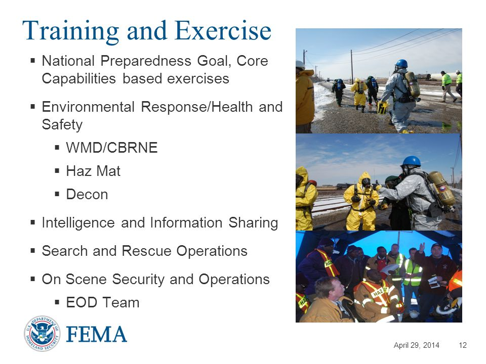 April 29, 2014 Training and Exercise  National Preparedness Goal, Core Capabilities based exercises  Environmental Response/Health and Safety  WMD/CBRNE  Haz Mat  Decon  Intelligence and Information Sharing  Search and Rescue Operations  On Scene Security and Operations  EOD Team 12