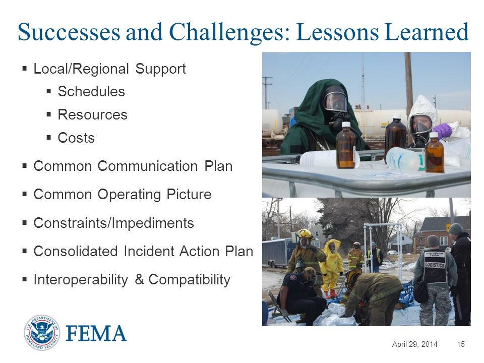 April 29, 2014 Successes and Challenges: Lessons Learned  Local/Regional Support  Schedules  Resources  Costs  Common Communication Plan  Common Operating Picture  Constraints/Impediments  Consolidated Incident Action Plan  Interoperability & Compatibility 15
