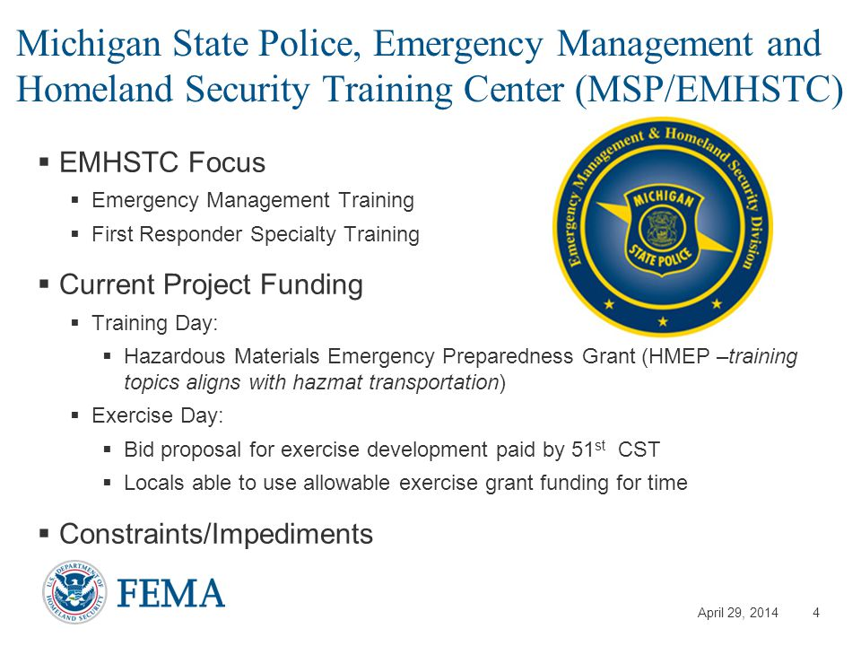 April 29, 2014 Michigan State Police, Emergency Management and Homeland Security Training Center (MSP/EMHSTC)  EMHSTC Focus  Emergency Management Training  First Responder Specialty Training  Current Project Funding  Training Day:  Hazardous Materials Emergency Preparedness Grant (HMEP –training topics aligns with hazmat transportation)  Exercise Day:  Bid proposal for exercise development paid by 51 st CST  Locals able to use allowable exercise grant funding for time  Constraints/Impediments 4