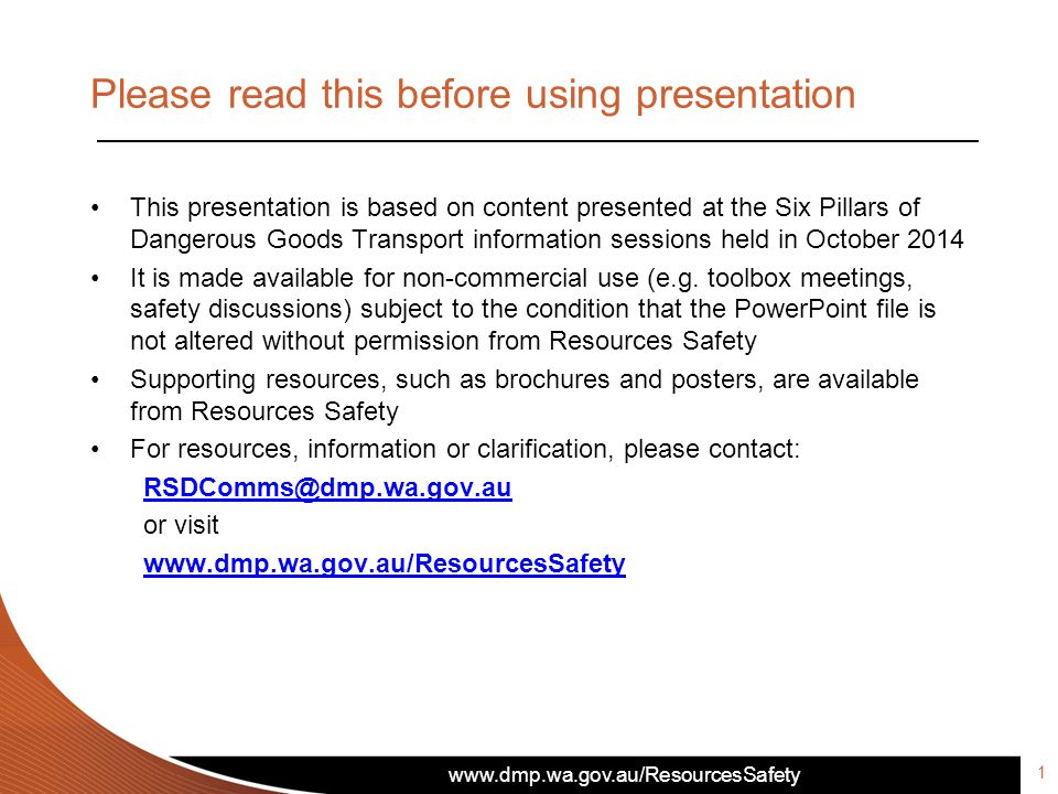 www.dmp.wa.gov.au/ResourcesSafety Please read this before using presentation This presentation is based on content presented at the Six Pillars of Dangerous Goods Transport information sessions held in October 2014 It is made available for non-commercial use (e.g.