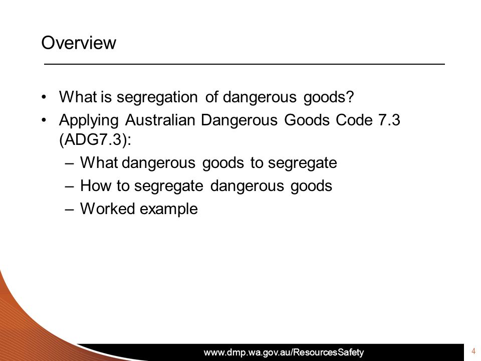 www.dmp.wa.gov.au/ResourcesSafety Overview What is segregation of dangerous goods? Applying Australian Dangerous Goods Code 7.3 (ADG7.3): –What danger