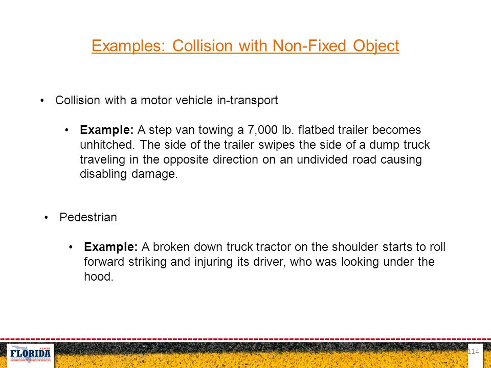 114 Examples: Collision with Non-Fixed Object Collision with a motor vehicle in-transport Example: A step van towing a 7,000 lb. flatbed trailer becom