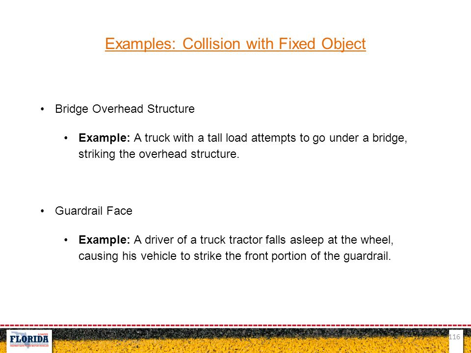 116 Examples: Collision with Fixed Object Bridge Overhead Structure Example: A truck with a tall load attempts to go under a bridge, striking the over