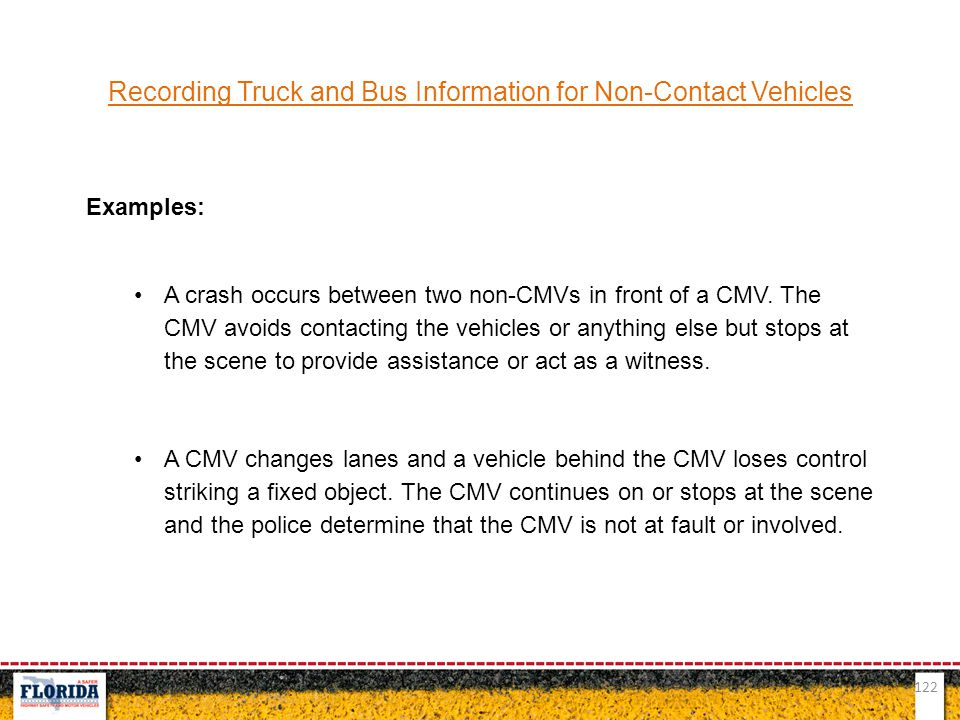122 Recording Truck and Bus Information for Non-Contact Vehicles Examples: A crash occurs between two non-CMVs in front of a CMV. The CMV avoids conta
