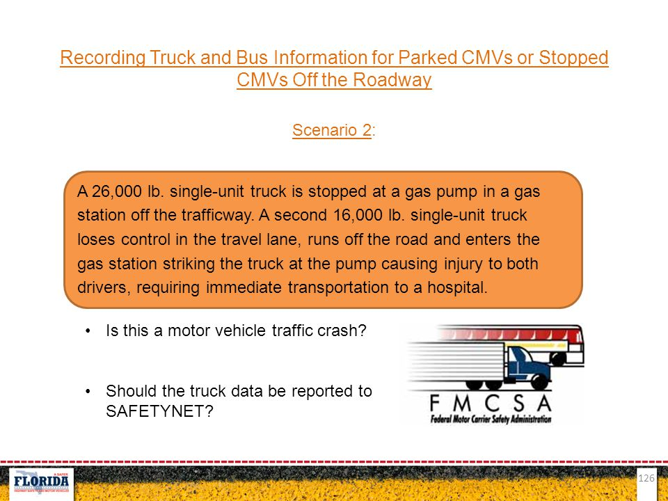 126 Recording Truck and Bus Information for Parked CMVs or Stopped CMVs Off the Roadway Scenario 2: Is this a motor vehicle traffic crash? Should the