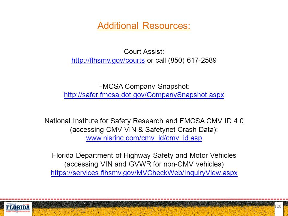128 Additional Resources: Court Assist: http://flhsmv.gov/courtshttp://flhsmv.gov/courts or call (850) 617-2589 FMCSA Company Snapshot: http://safer.f