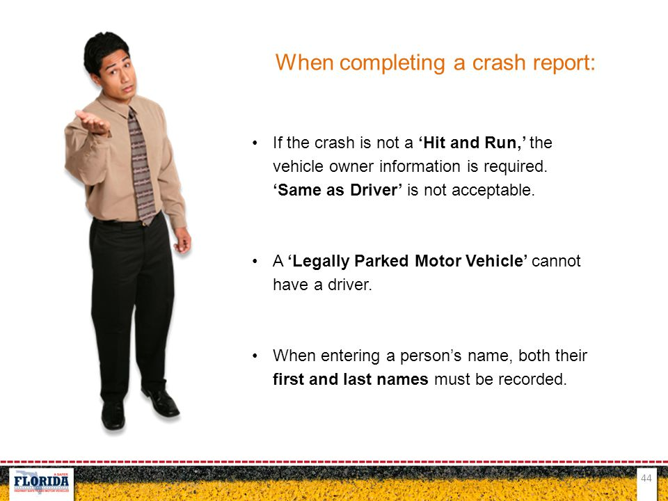 44 When completing a crash report: If the crash is not a 'Hit and Run,' the vehicle owner information is required. 'Same as Driver' is not acceptable.