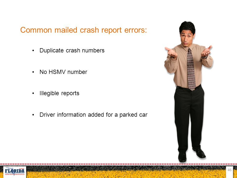 46 Common mailed crash report errors: Duplicate crash numbers No HSMV number Illegible reports Driver information added for a parked car