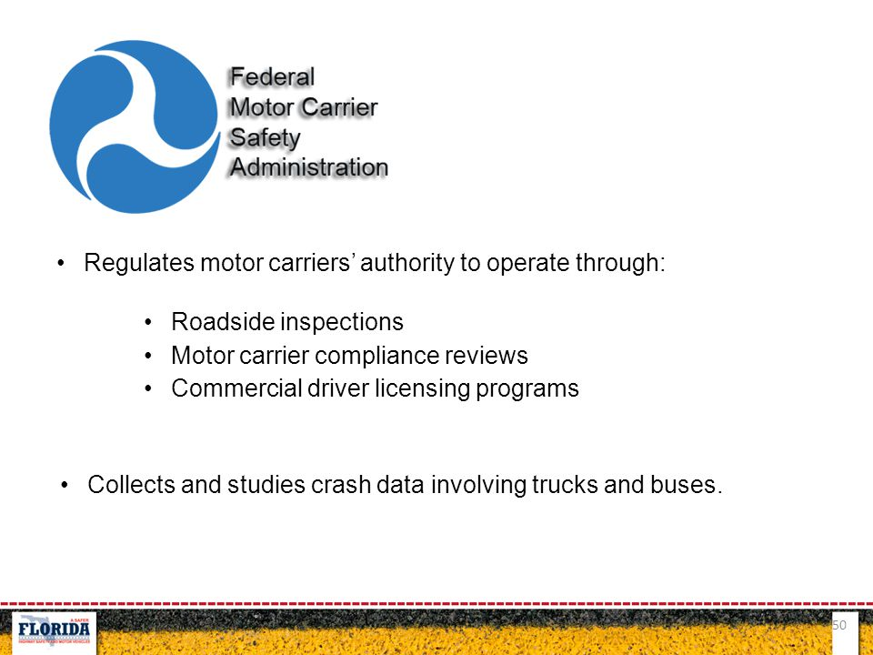 50 Regulates motor carriers' authority to operate through: Roadside inspections Motor carrier compliance reviews Commercial driver licensing programs