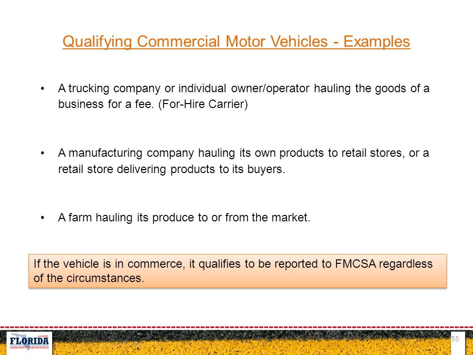 55 Qualifying Commercial Motor Vehicles - Examples A trucking company or individual owner/operator hauling the goods of a business for a fee. (For-Hir