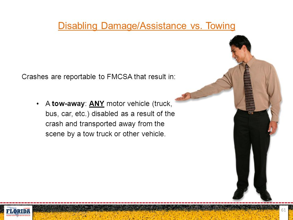 61 Disabling Damage/Assistance vs. Towing Crashes are reportable to FMCSA that result in: A tow-away: ANY motor vehicle (truck, bus, car, etc.) disabl