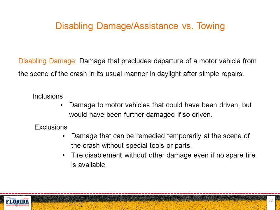 62 Disabling Damage/Assistance vs. Towing Disabling Damage: Damage that precludes departure of a motor vehicle from the scene of the crash in its usua