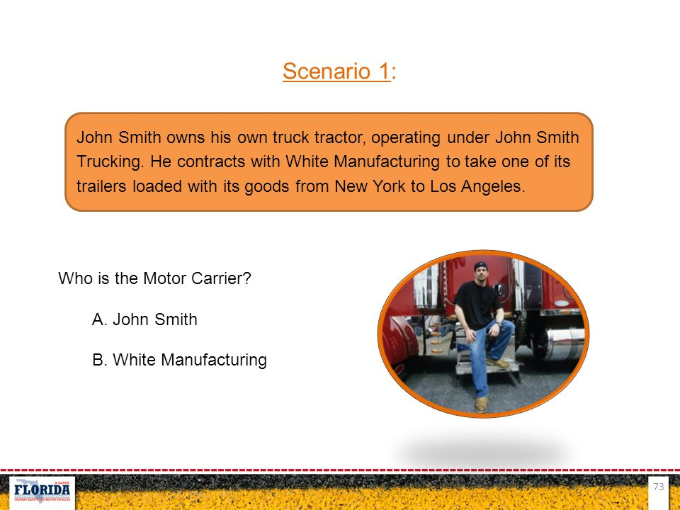 73 Scenario 1: Who is the Motor Carrier? A. John Smith B. White Manufacturing John Smith owns his own truck tractor, operating under John Smith Trucki
