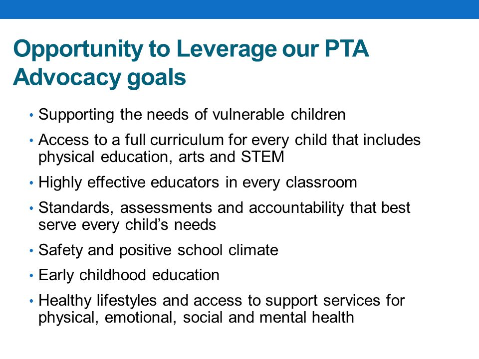 Opportunity to Leverage our PTA Advocacy goals Supporting the needs of vulnerable children Access to a full curriculum for every child that includes physical education, arts and STEM Highly effective educators in every classroom Standards, assessments and accountability that best serve every child's needs Safety and positive school climate Early childhood education Healthy lifestyles and access to support services for physical, emotional, social and mental health