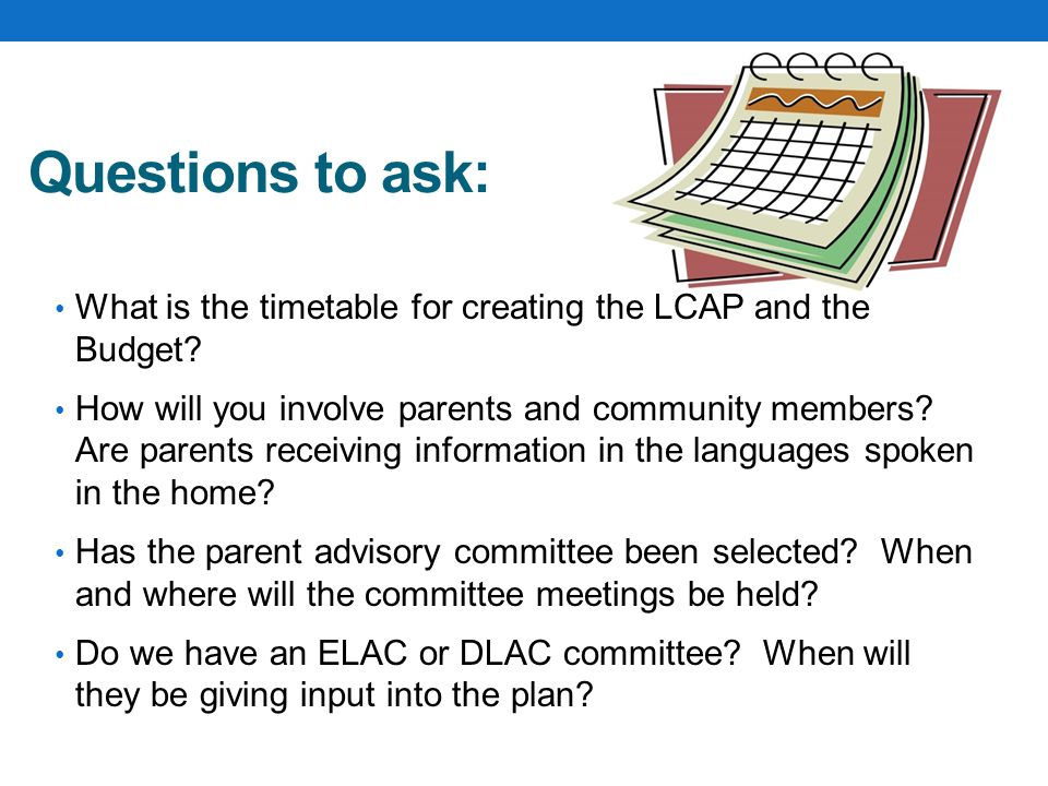 Questions to ask: What is the timetable for creating the LCAP and the Budget.