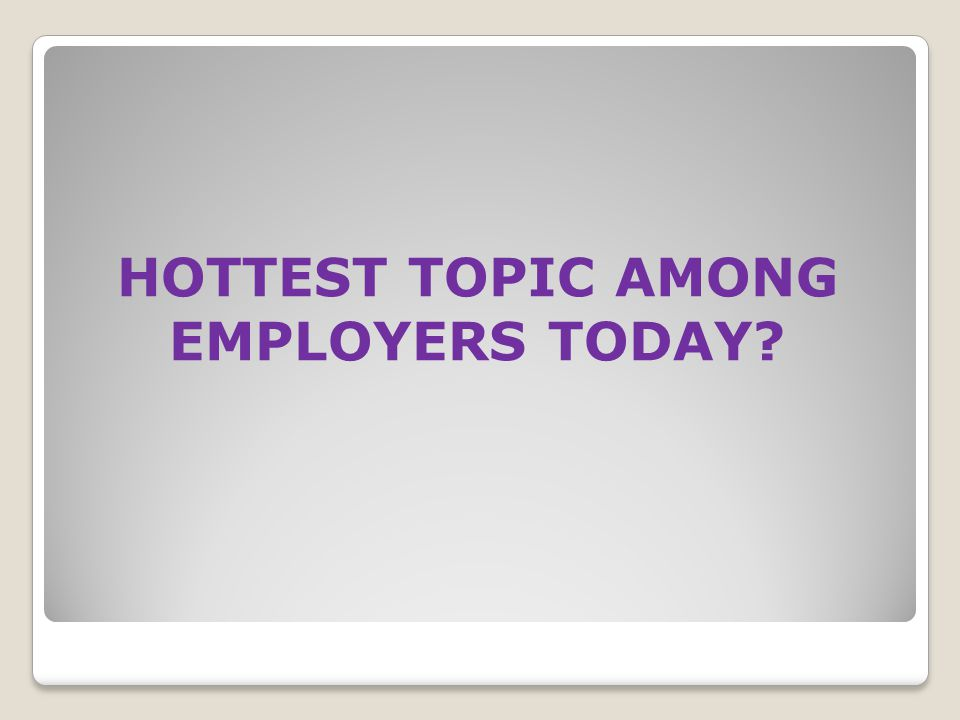 HOTTEST TOPIC AMONG EMPLOYERS TODAY