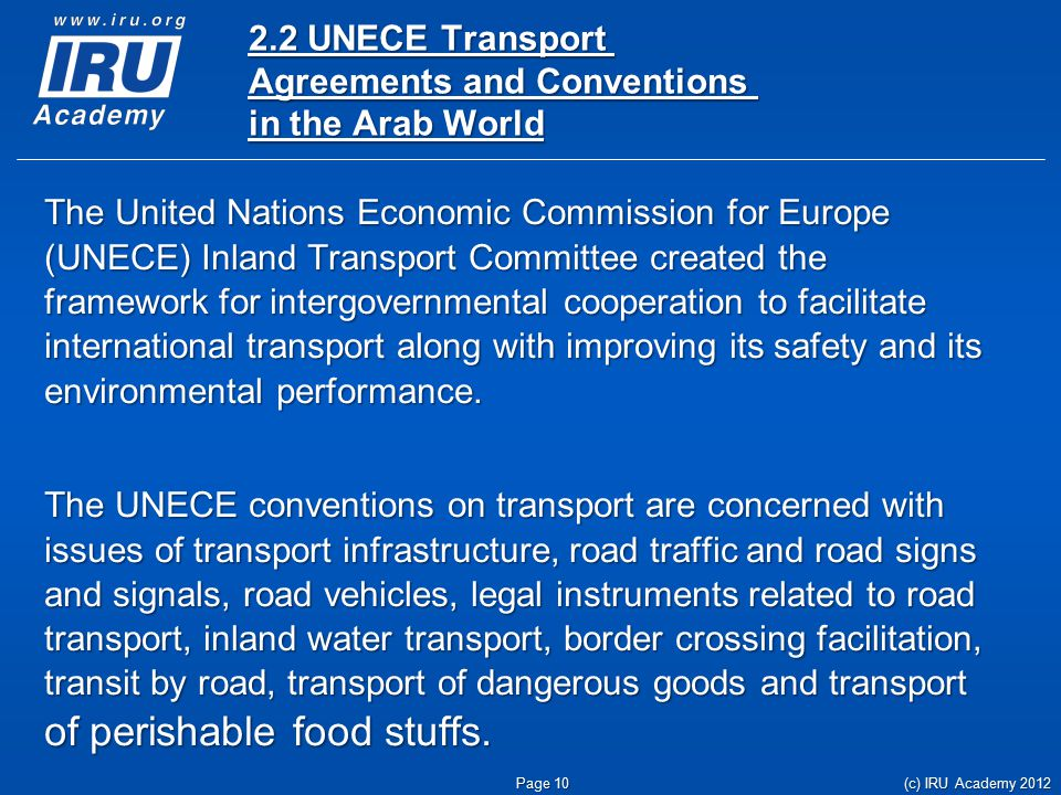 2.2 UNECE Transport Agreements and Conventions in the Arab World The United Nations Economic Commission for Europe (UNECE) Inland Transport Committee created the framework for intergovernmental cooperation to facilitate international transport along with improving its safety and its environmental performance.
