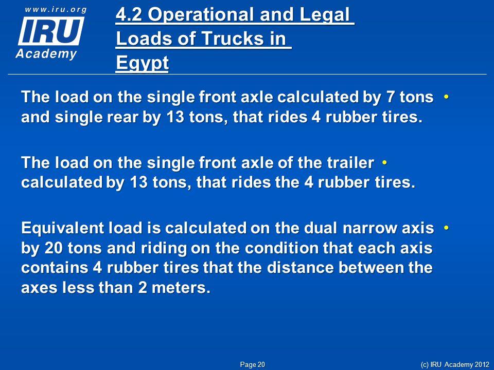 4.2 Operational and Legal Loads of Trucks in Egypt The load on the single front axle calculated by 7 tons and single rear by 13 tons, that rides 4 rubber tires.The load on the single front axle calculated by 7 tons and single rear by 13 tons, that rides 4 rubber tires.