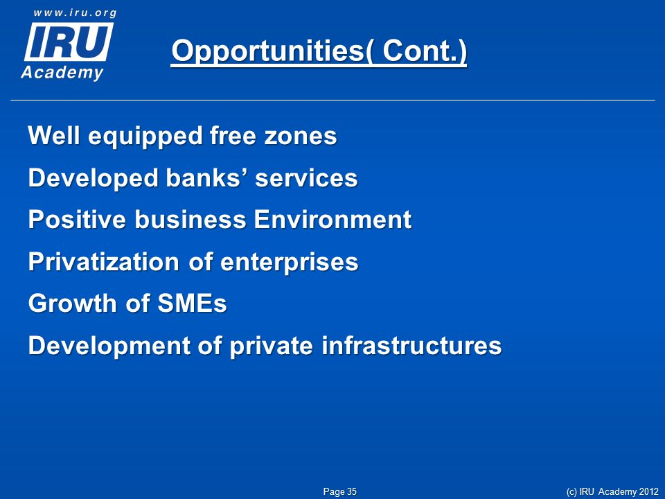 Opportunities( Cont.) Well equipped free zones Developed banks' services Positive business Environment Privatization of enterprises Growth of SMEs Development of private infrastructures (c) IRU Academy 2012 Page 35