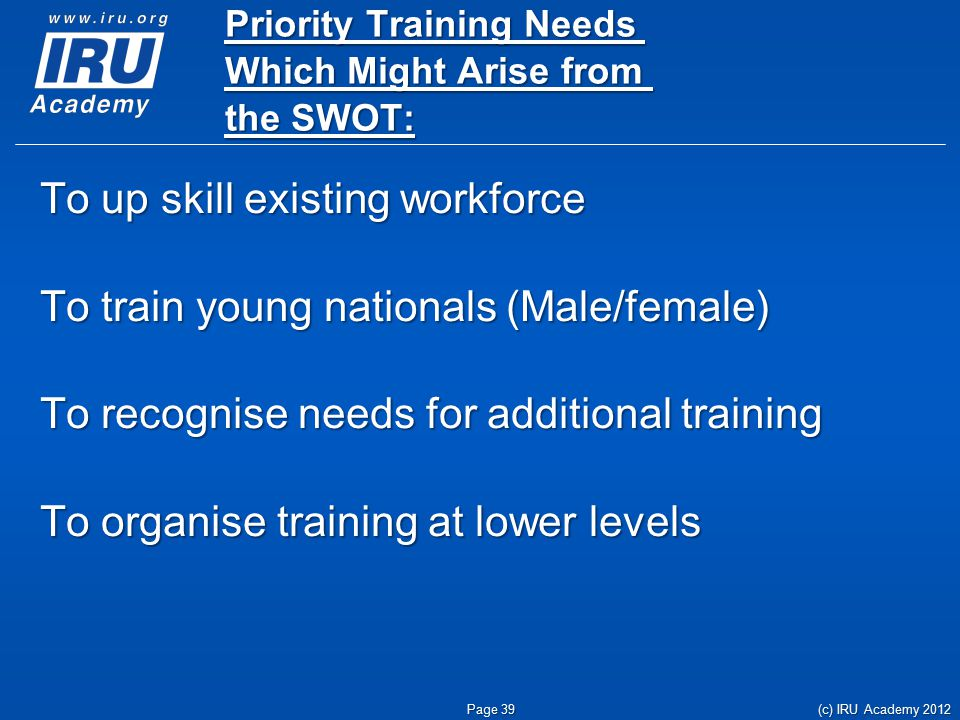 Priority Training Needs Which Might Arise from the SWOT: To up skill existing workforce To train young nationals (Male/female) To recognise needs for additional training To organise training at lower levels (c) IRU Academy 2012 Page 39