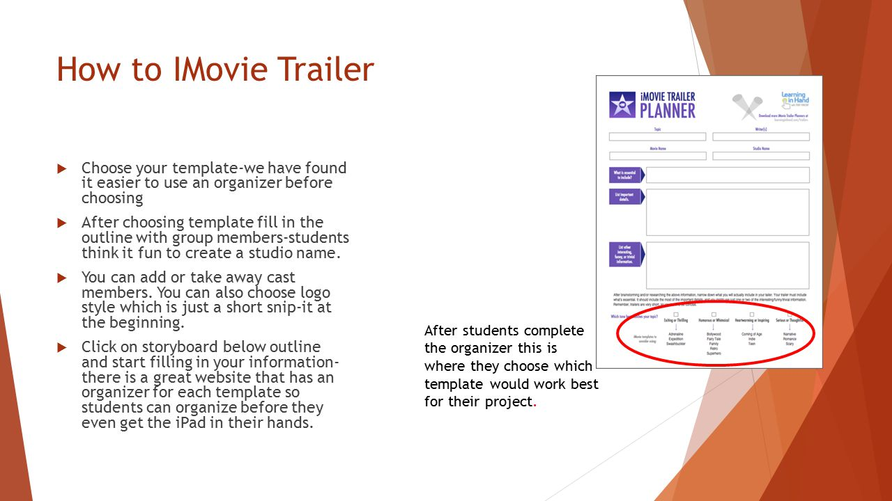 How to IMovie Trailer  Choose your template-we have found it easier to use an organizer before choosing  After choosing template fill in the outline with group members-students think it fun to create a studio name.