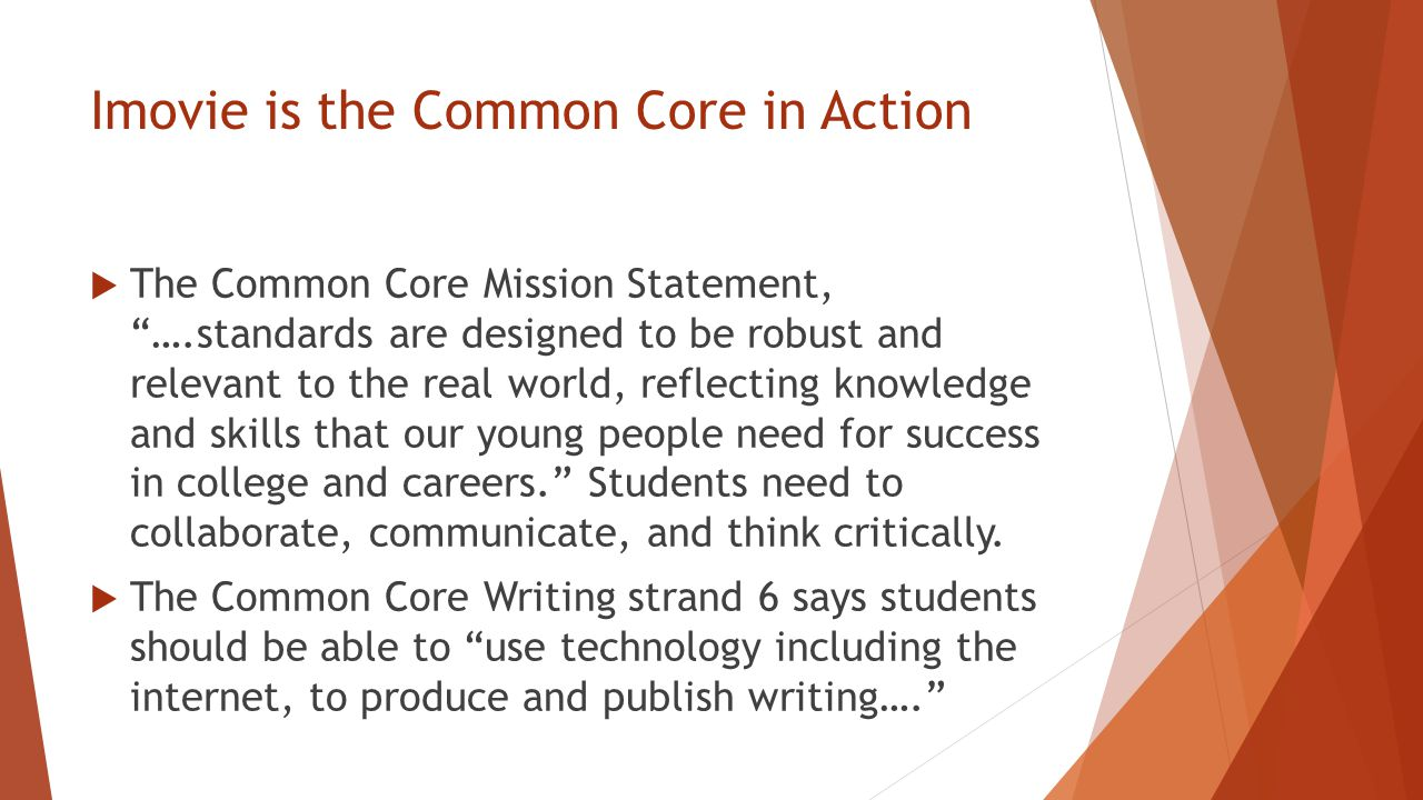 Imovie is the Common Core in Action  The Common Core Mission Statement, ….standards are designed to be robust and relevant to the real world, reflecting knowledge and skills that our young people need for success in college and careers. Students need to collaborate, communicate, and think critically.