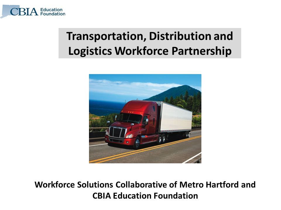Transportation, Distribution and Logistics Workforce Partnership Workforce Solutions Collaborative of Metro Hartford and CBIA Education Foundation