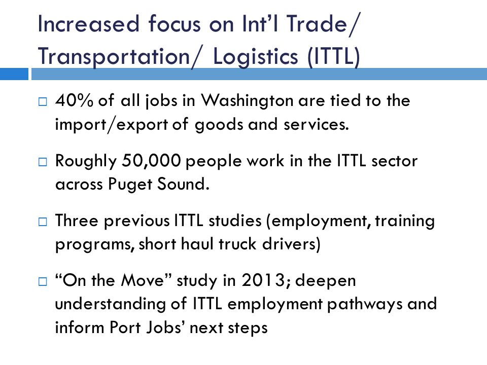 Increased focus on Int'l Trade/ Transportation/ Logistics (ITTL)  40% of all jobs in Washington are tied to the import/export of goods and services.