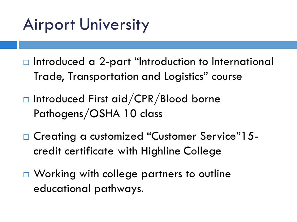 Airport University  Introduced a 2-part Introduction to International Trade, Transportation and Logistics course  Introduced First aid/CPR/Blood borne Pathogens/OSHA 10 class  Creating a customized Customer Service 15- credit certificate with Highline College  Working with college partners to outline educational pathways.