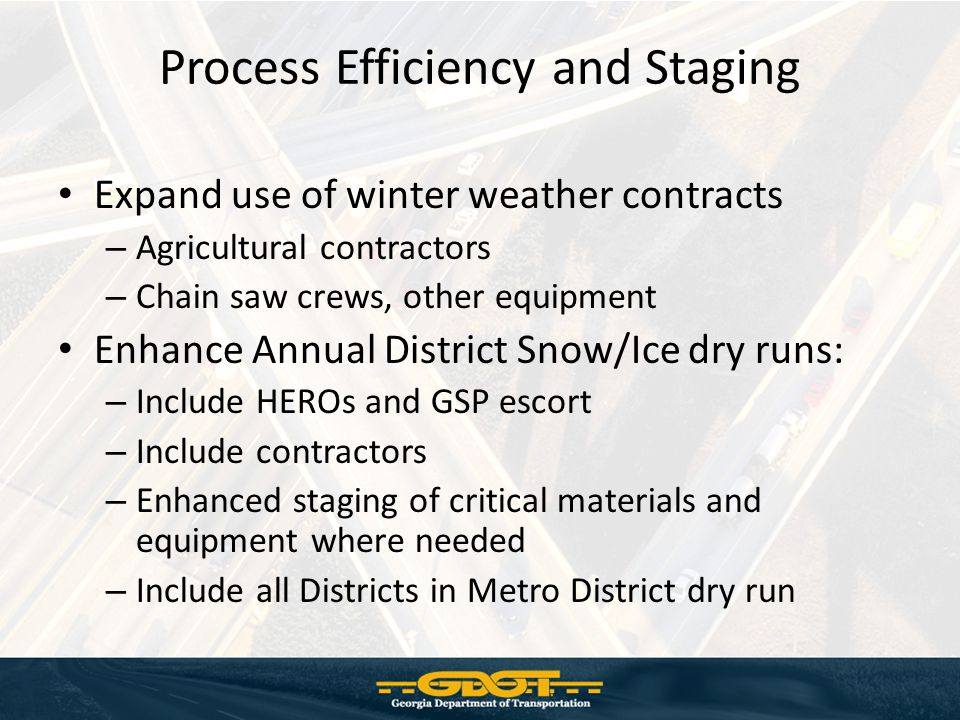 Process Efficiency and Staging Expand use of winter weather contracts – Agricultural contractors – Chain saw crews, other equipment Enhance Annual District Snow/Ice dry runs: – Include HEROs and GSP escort – Include contractors – Enhanced staging of critical materials and equipment where needed – Include all Districts in Metro District dry run