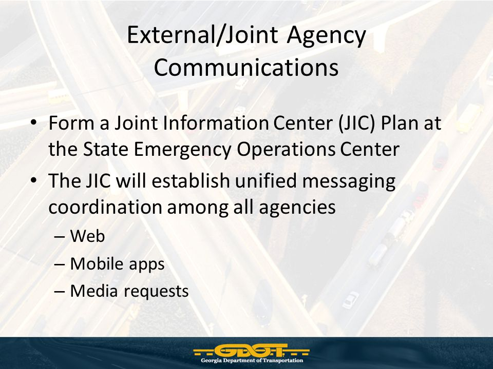 External/Joint Agency Communications Form a Joint Information Center (JIC) Plan at the State Emergency Operations Center The JIC will establish unified messaging coordination among all agencies – Web – Mobile apps – Media requests