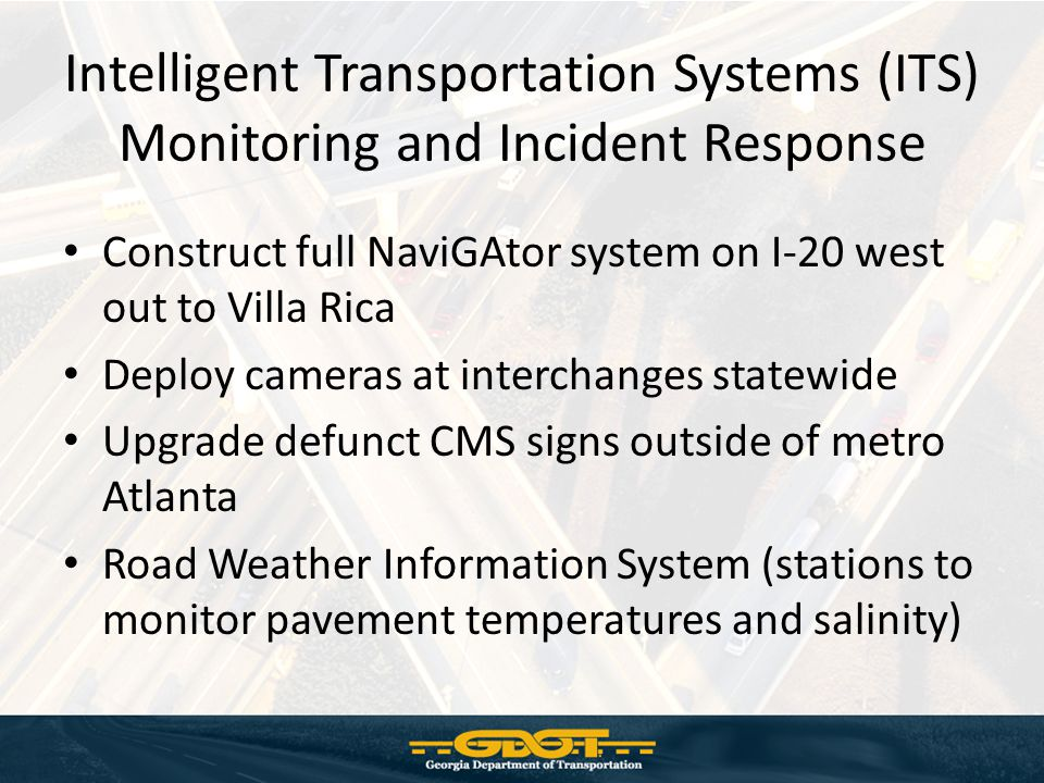 Intelligent Transportation Systems (ITS) Monitoring and Incident Response Construct full NaviGAtor system on I-20 west out to Villa Rica Deploy cameras at interchanges statewide Upgrade defunct CMS signs outside of metro Atlanta Road Weather Information System (stations to monitor pavement temperatures and salinity)