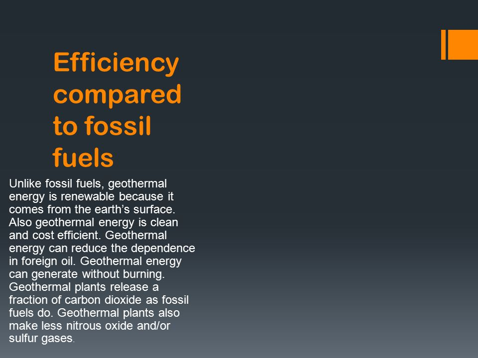 Efficiency compared to fossil fuels Unlike fossil fuels, geothermal energy is renewable because it comes from the earth's surface.