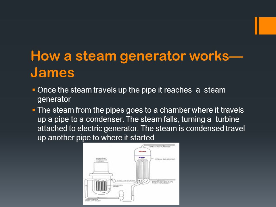How a steam generator works— James  Once the steam travels up the pipe it reaches a steam generator  The steam from the pipes goes to a chamber where it travels up a pipe to a condenser.