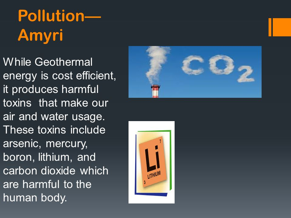 Pollution— Amyri While Geothermal energy is cost efficient, it produces harmful toxins that make our air and water usage.