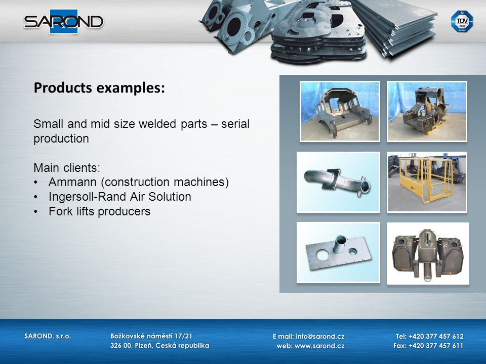 Products examples: Machining of hydraulic parts and hoses – serial production Main clients: Ammann (construction machines) Ingersoll-Rand Air Solution Distributor for CZ for Aeroquip/Eaton/Walterscheid/Bosch Rexroth
